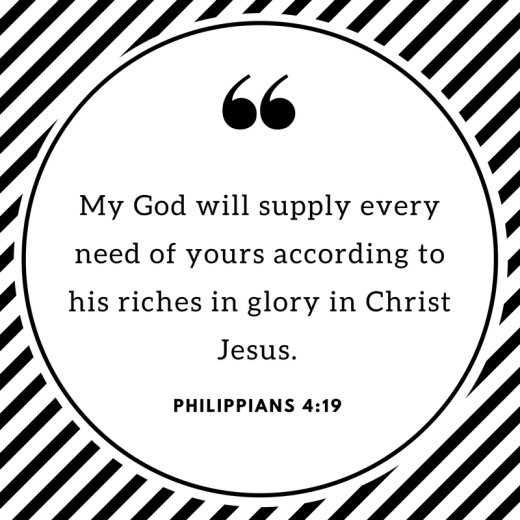 My God will supply every need of yours according to his riches in glory in Christ Jesus.